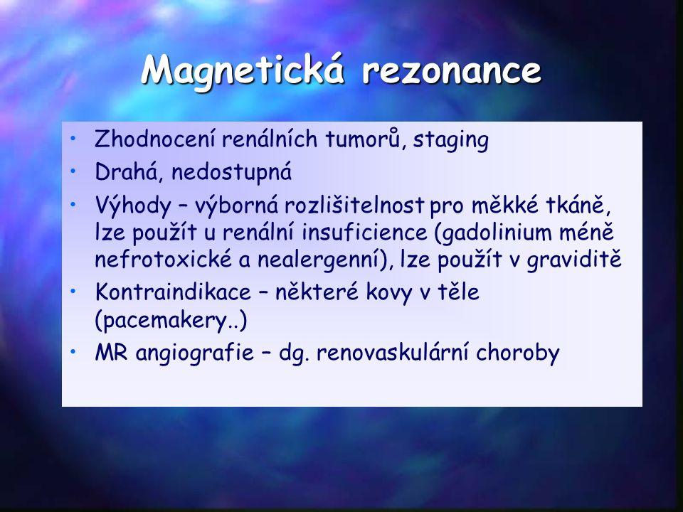Magnetická rezonance Zhodnocení renálních tumorů, staging Drahá, nedostupná Výhody – výborná rozlišitelnost pro měkké tkáně, lze použít u renální insuficience (gadolinium méně nefrotoxické a nealergenní), lze použít v graviditě Kontraindikace – některé kovy v těle (pacemakery..) MR angiografie – dg.