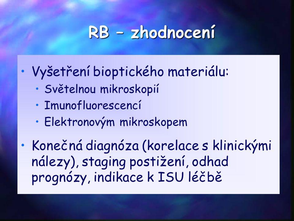RB – zhodnocení Vyšetření bioptického materiálu: Světelnou mikroskopií Imunofluorescencí Elektronovým mikroskopem Konečná diagnóza (korelace s klinickými nálezy), staging postižení, odhad prognózy, indikace k ISU léčbě