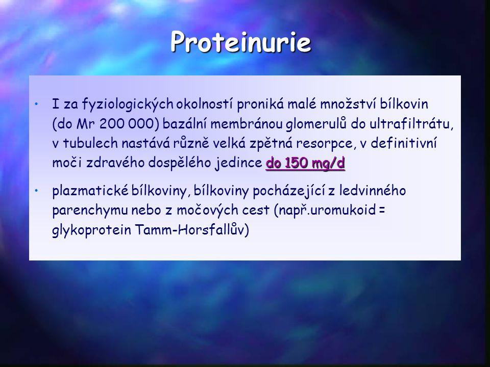 Proteinurie do 150 mg/dI za fyziologických okolností proniká malé množství bílkovin (do Mr 200 000) bazální membránou glomerulů do ultrafiltrátu, v tubulech nastává různě velká zpětná resorpce, v definitivní moči zdravého dospělého jedince do 150 mg/d plazmatické bílkoviny, bílkoviny pocházející z ledvinného parenchymu nebo z močových cest (např.uromukoid = glykoprotein Tamm-Horsfallův)