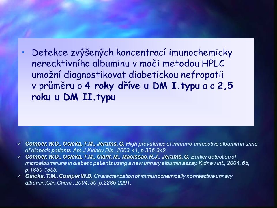 Detekce zvýšených koncentrací imunochemicky nereaktivního albuminu v moči metodou HPLC umožní diagnostikovat diabetickou nefropatii v průměru o 4 roky dříve u DM I.typu a o 2,5 roku u DM II.typu Comper, W.D., Osicka, T.M., Jerums, G.