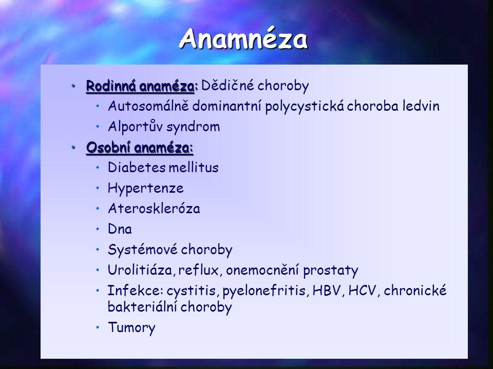 Anamnéza Rodinná anaméza:Rodinná anaméza: Dědičné choroby Autosomálně dominantní polycystická choroba ledvin Alportův syndrom Osobní anaméza:Osobní anaméza: Diabetes mellitus Hypertenze Ateroskleróza Dna Systémové choroby Urolitiáza, reflux, onemocnění prostaty Infekce: cystitis, pyelonefritis, HBV, HCV, chronické bakteriální choroby Tumory