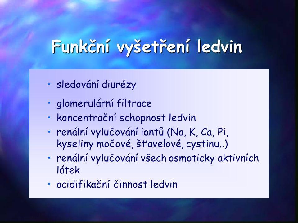 Funkční vyšetření ledvin sledování diurézy glomerulární filtrace koncentrační schopnost ledvin renální vylučování iontů (Na, K, Ca, Pi, kyseliny močové, šťavelové, cystinu..) renální vylučování všech osmoticky aktivních látek acidifikační činnost ledvin