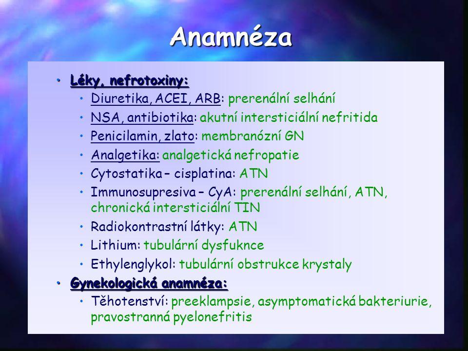 Léky, nefrotoxiny:Léky, nefrotoxiny: Diuretika, ACEI, ARB: prerenální selhání NSA, antibiotika: akutní intersticiální nefritida Penicilamin, zlato: membranózní GN Analgetika: analgetická nefropatie Cytostatika – cisplatina: ATN Immunosupresiva – CyA: prerenální selhání, ATN, chronická intersticiální TIN Radiokontrastní látky: ATN Lithium: tubulární dysfuknce Ethylenglykol: tubulární obstrukce krystaly Gynekologická anamnéza:Gynekologická anamnéza: Těhotenství: preeklampsie, asymptomatická bakteriurie, pravostranná pyelonefritis Anamnéza