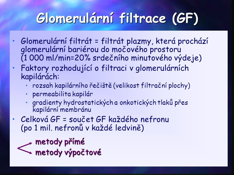 Glomerulární filtrace (GF) Glomerulární filtrát = filtrát plazmy, která prochází glomerulární bariérou do močového prostoru (1 000 ml/min=20% srdečního minutového výdeje) Faktory rozhodující o filtraci v glomerulárních kapilárách: rozsah kapilárního řečiště (velikost filtrační plochy) permeabilita kapilár gradienty hydrostatických a onkotických tlaků přes kapilární membránu Celková GF = součet GF každého nefronu (po 1 mil.