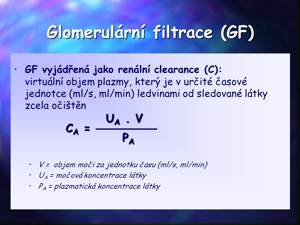 Glomerulární filtrace (GF) GF vyjádřená jako renální clearance (C): virtuální objem plazmy, který je v určité časové jednotce (ml/s, ml/min) ledvinami od sledované látky zcela očištěn V = objem moči za jednotku času (ml/s, ml/min) U A = močová koncentrace látky P A = plazmatická koncentrace látky CA =CA =CA =CA = U A.