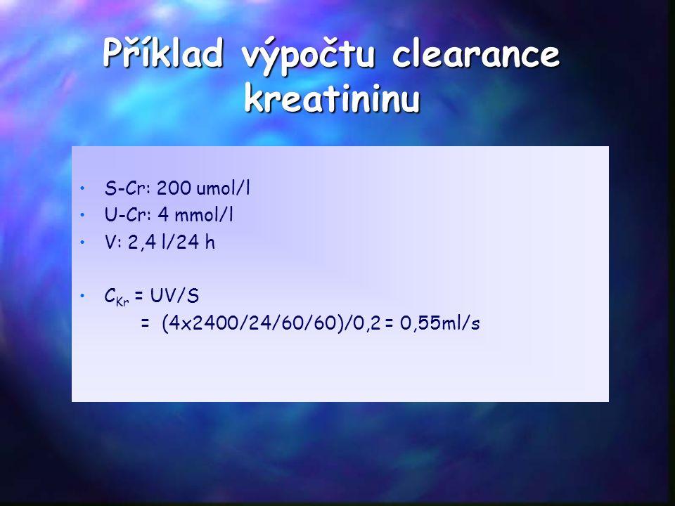 Příklad výpočtu clearance kreatininu S-Cr: 200 umol/l U-Cr: 4 mmol/l V: 2,4 l/24 h C Kr = UV/S = (4x2400/24/60/60)/0,2 = 0,55ml/s