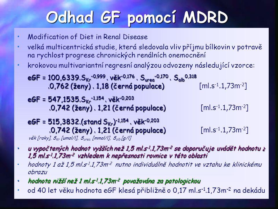 Odhad GF pomocí MDRD Modification of Diet in Renal Disease velká multicentrická studie, která sledovala vliv příjmu bílkovin v potravě na rychlost progrese chronických renálních onemocnění krokovou multivariantní regresní analýzou odvozeny následující vzorce: eGF = 100,6339.S Kr -0,999.