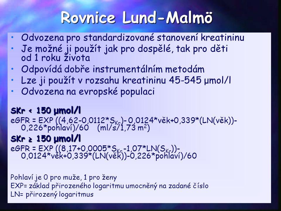 Rovnice Lund-Malmö Odvozena pro standardizované stanovení kreatininu Je možné ji použít jak pro dospělé, tak pro děti od 1 roku života Odpovídá dobře instrumentálním metodám Lze ji použít v rozsahu kreatininu 45-545 μmol/l Odvozena na evropské populaci SKr < 150 μmol/l eGFR = EXP ((4,62-0,0112*S Kr )- 0,0124*věk+0,339*(LN(věk))- 0,226*pohlaví)/60 (ml/s/1,73 m 2 ) SKr ≥ 150 μmol/l eGFR = EXP ((8,17+0,0005*S Kr -1,07*LN(S Kr ))- 0,0124*věk+0,339*(LN(věk))-0,226*pohlaví)/60 Pohlaví je 0 pro muže, 1 pro ženy EXP= základ přirozeného logaritmu umocněný na zadané číslo LN= přirozený logaritmus