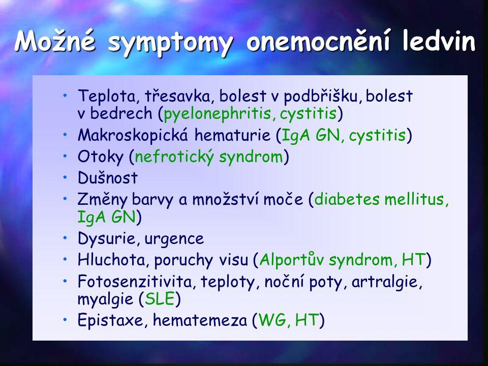 Teplota, třesavka, bolest v podbřišku, bolest v bedrech (pyelonephritis, cystitis) Makroskopická hematurie (IgA GN, cystitis) Otoky (nefrotický syndrom) Dušnost Změny barvy a množství moče (diabetes mellitus, IgA GN) Dysurie, urgence Hluchota, poruchy visu (Alportův syndrom, HT) Fotosenzitivita, teploty, noční poty, artralgie, myalgie (SLE) Epistaxe, hematemeza (WG, HT) Možné symptomy onemocnění ledvin