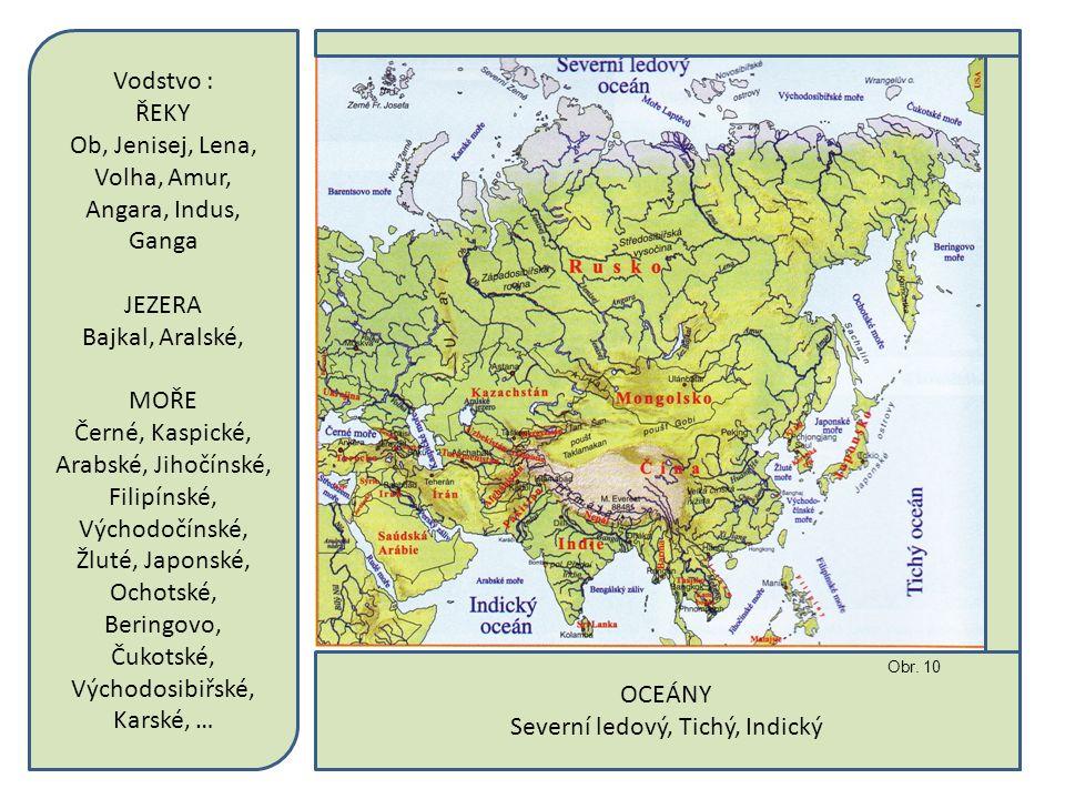 OCEÁNY Severní ledový, Tichý, Indický Vodstvo : ŘEKY Ob, Jenisej, Lena, Volha, Amur, Angara, Indus, Ganga JEZERA Bajkal, Aralské, MOŘE Černé, Kaspické, Arabské, Jihočínské, Filipínské, Východočínské, Žluté, Japonské, Ochotské, Beringovo, Čukotské, Východosibiřské, Karské, … Obr.
