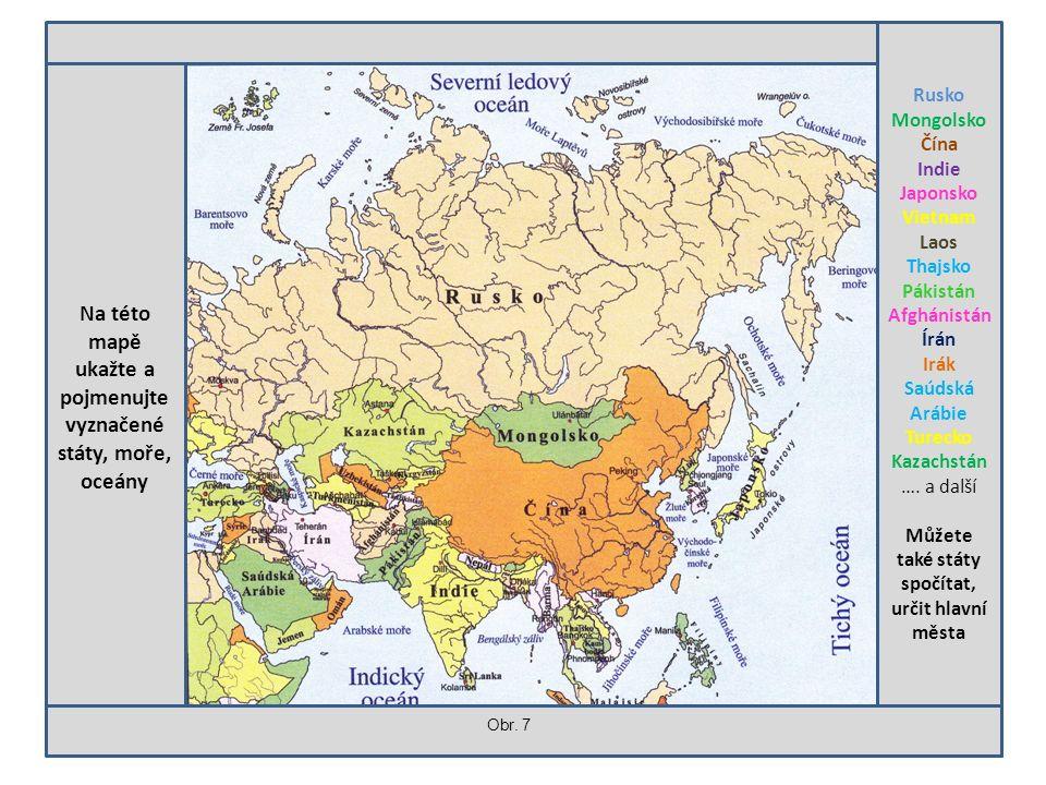 Na této mapě ukažte a pojmenujte vyznačené státy, moře, oceány Rusko Mongolsko Čína Indie Japonsko Vietnam Laos Thajsko Pákistán Afghánistán Írán Irák Saúdská Arábie Turecko Kazachstán ….