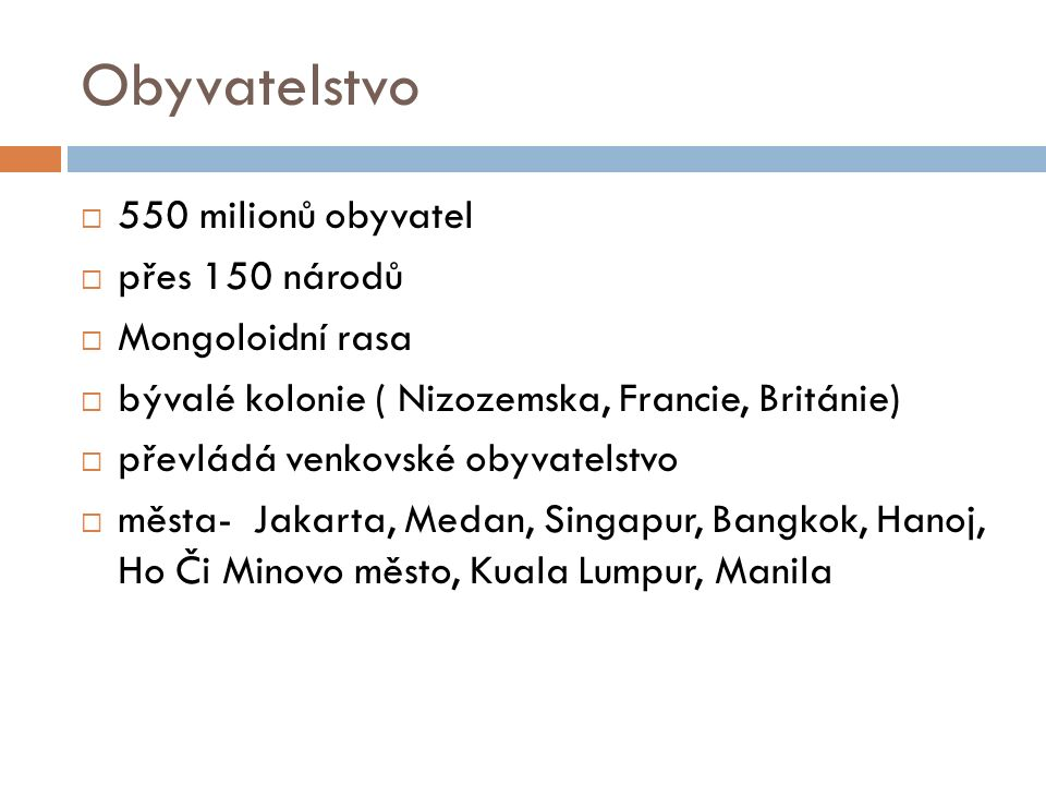 Obyvatelstvo  550 milionů obyvatel  přes 150 národů  Mongoloidní rasa  bývalé kolonie ( Nizozemska, Francie, Británie)  převládá venkovské obyvatelstvo  města- Jakarta, Medan, Singapur, Bangkok, Hanoj, Ho Či Minovo město, Kuala Lumpur, Manila
