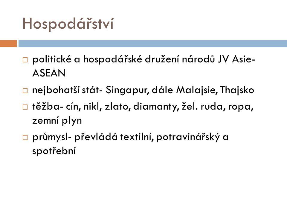 Hospodářství  politické a hospodářské družení národů JV Asie- ASEAN  nejbohatší stát- Singapur, dále Malajsie, Thajsko  těžba- cín, nikl, zlato, di