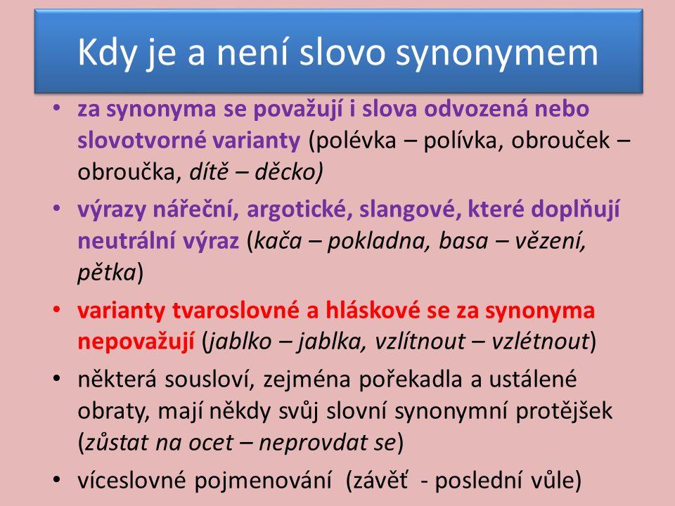 Kdy je a není slovo synonymem za synonyma se považují i slova odvozená nebo slovotvorné varianty (polévka – polívka, obrouček – obroučka, dítě – děcko) výrazy nářeční, argotické, slangové, které doplňují neutrální výraz (kača – pokladna, basa – vězení, pětka) varianty tvaroslovné a hláskové se za synonyma nepovažují (jablko – jablka, vzlítnout – vzlétnout) některá sousloví, zejména pořekadla a ustálené obraty, mají někdy svůj slovní synonymní protějšek (zůstat na ocet – neprovdat se) víceslovné pojmenování (závěť - poslední vůle)