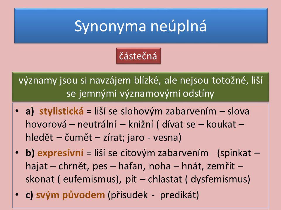 Synonyma neúplná a) stylistická = liší se slohovým zabarvením – slova hovorová – neutrální – knižní ( dívat se – koukat – hledět – čumět – zírat; jaro - vesna) b) expresívní = liší se citovým zabarvením (spinkat – hajat – chrnět, pes – hafan, noha – hnát, zemřít – skonat ( eufemismus), pít – chlastat ( dysfemismus) c) svým původem (přísudek - predikát) částečná významy jsou si navzájem blízké, ale nejsou totožné, liší se jemnými významovými odstíny