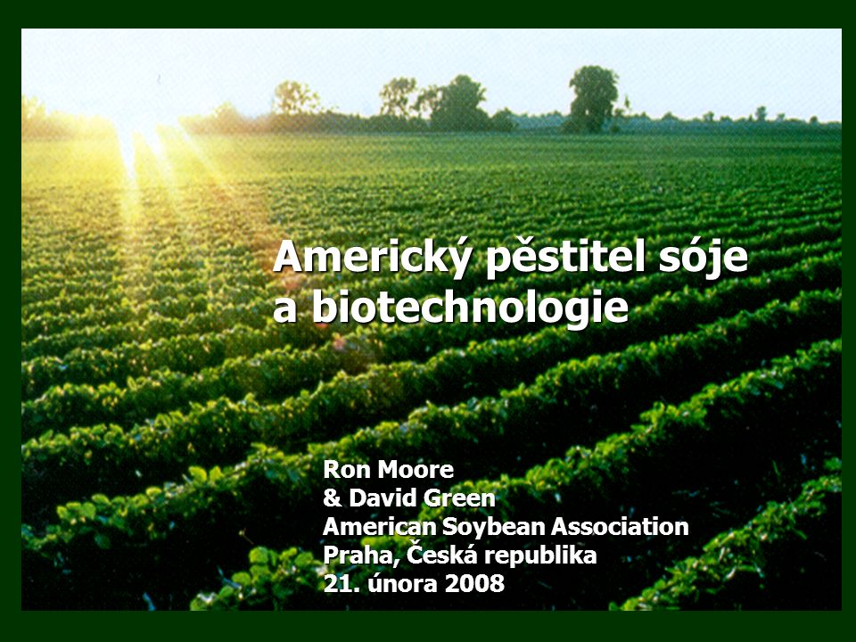 Americký pěstitel soje a biotechnologie 1.Pozadí pěstování sóje v Americe 2.Proč pěstitelé v USA pěstují GM sóju i.Bezpečnost ii.Životní prostředí iii.Ekonomika 3.Příští generace 4.EU a biotechnologie 5.Výhled