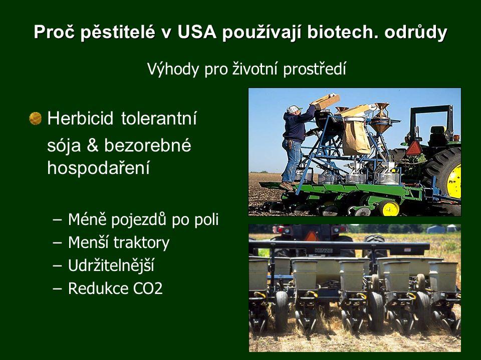 Proč pěstitelé v USA používají biotech. odrůdy Herbicid tolerantní sója & bezorebné hospodaření –Méně pojezdů po poli –Menší traktory –Udržitelnější –