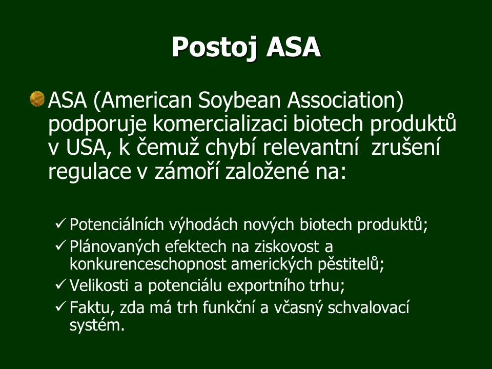 Postoj ASA ASA (American Soybean Association) podporuje komercializaci biotech produktů v USA, k čemuž chybí relevantní zrušení regulace v zámoří založené na: Potenciálních výhodách nových biotech produktů; Plánovaných efektech na ziskovost a konkurenceschopnost amerických pěstitelů; Velikosti a potenciálu exportního trhu; Faktu, zda má trh funkční a včasný schvalovací systém.