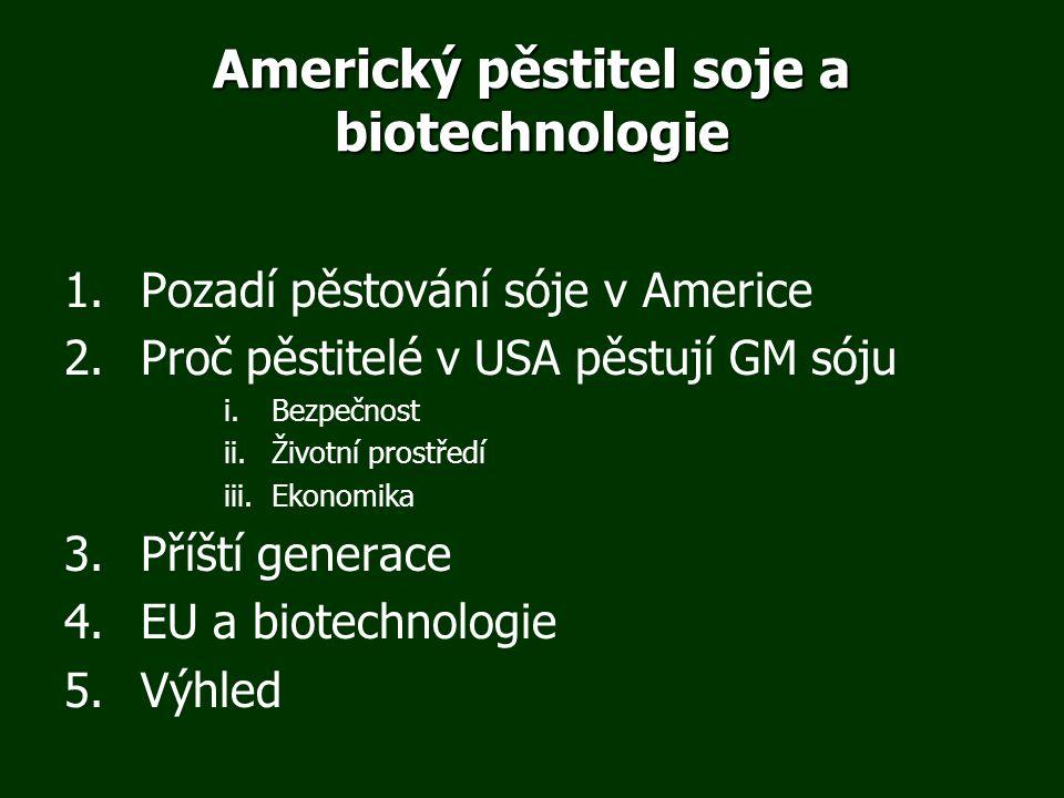 Americký pěstitel soje a biotechnologie 1.Pozadí pěstování sóje v Americe 2.Proč pěstitelé v USA pěstují GM sóju i.Bezpečnost ii.Životní prostředí iii