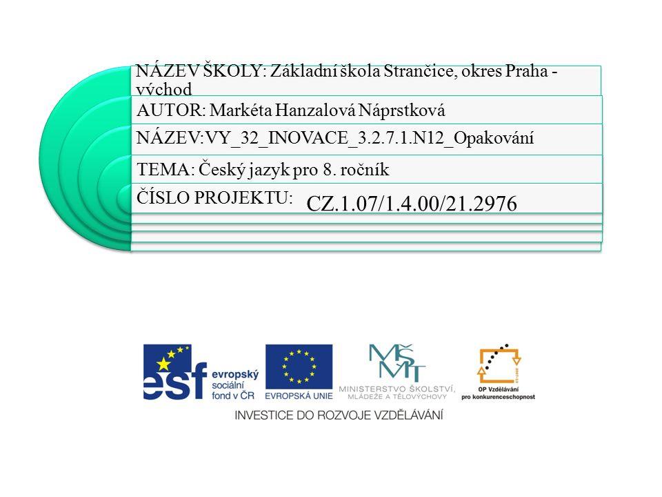 NÁZEV ŠKOLY: Základní škola Strančice, okres Praha - východ AUTOR: Markéta Hanzalová Náprstková NÁZEV:VY_32_INOVACE_3.2.7.1.N12_Opakování TEMA: Český jazyk pro 8.
