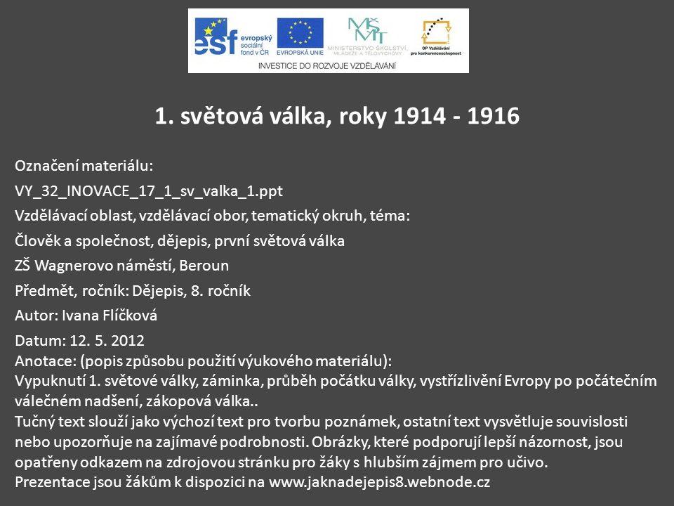 1. světová válka, roky 1914 - 1916 Označení materiálu: VY_32_INOVACE_17_1_sv_valka_1.ppt Vzdělávací oblast, vzdělávací obor, tematický okruh, téma: Čl