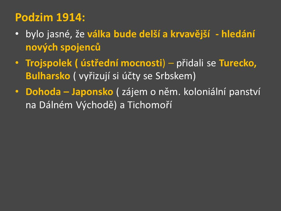 Podzim 1914: bylo jasné, že válka bude delší a krvavější - hledání nových spojenců Trojspolek ( ústřední mocnosti) – přidali se Turecko, Bulharsko ( vyřizují si účty se Srbskem) Dohoda – Japonsko ( zájem o něm.