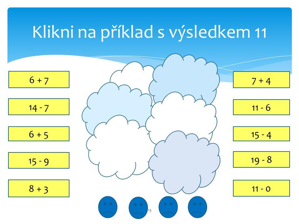 Klikni na příklad s výsledkem 11 13 15 - 4 6 + 5 15 - 9 11 - 6 6 + 7 7 + 4 8 + 3 19 - 8 14 - 7 11 - 0