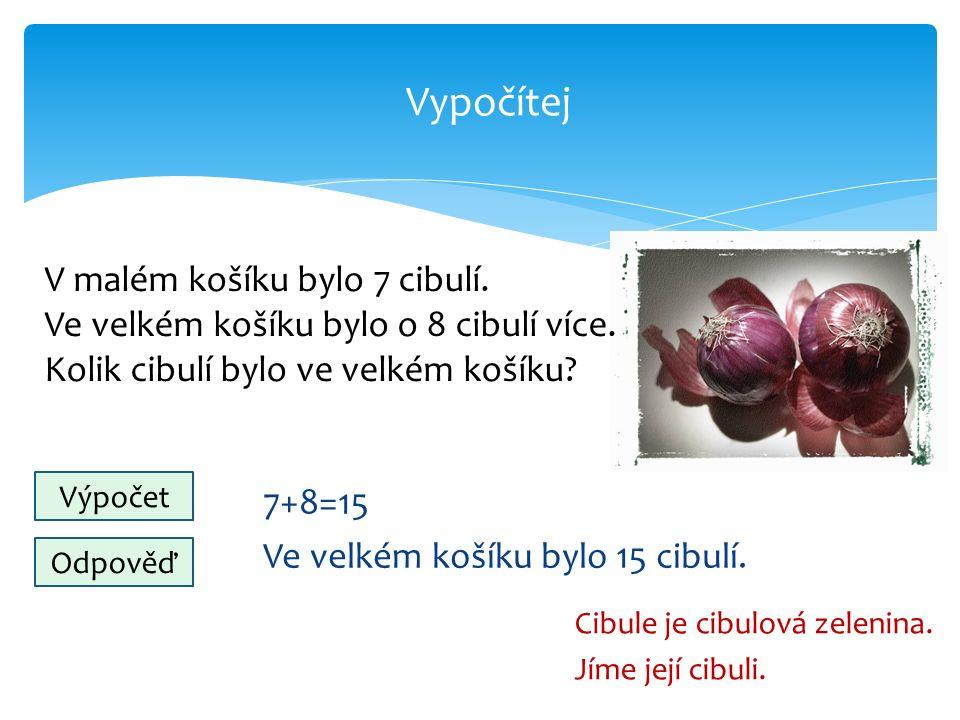 Vypočítej 7+8=15 Ve velkém košíku bylo 15 cibulí. Cibule je cibulová zelenina.