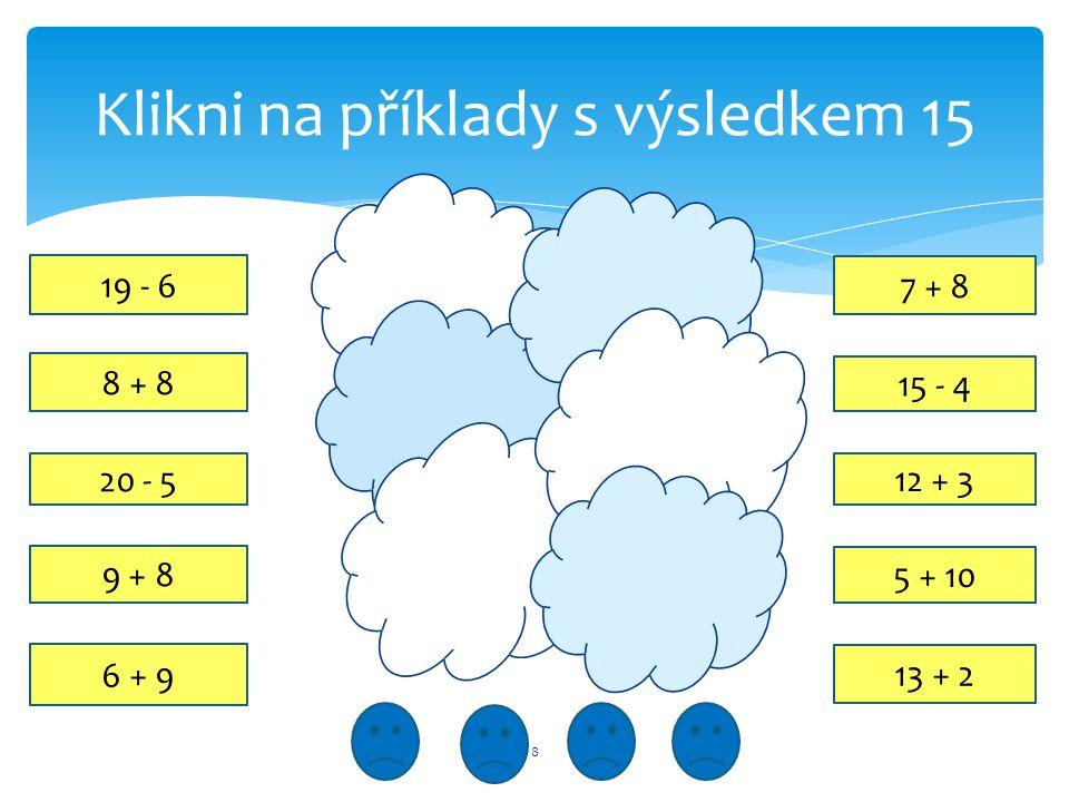 Klikni na příklady s výsledkem 15 8 12 + 3 20 - 5 9 + 8 15 - 4 19 - 6 7 + 8 6 + 9 5 + 10 8 + 8 13 + 2