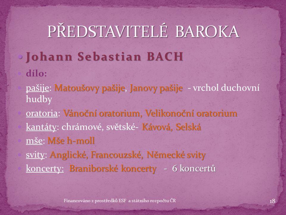 Johann Sebastian BACH Johann Sebastian BACH 1685 - 1750 1685 - 1750 německý skladatel považován za jednoho z největších hudebních géniů všech dob proslul jako varhanní virtuóz hrál na housle a varhany výborný improvizátor 20 dětí někteří synové se stali též proslulými hudebníky jeho dílo ovlivnilo další vývoj hudby ( Mozart, Beethoven) ve své době nebyl uznávaný ( uznávaný až přibližně 50 let po smrti) 17 Financováno z prostředků ESF a státního rozpočtu ČR