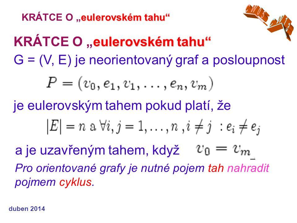 """eulerovském tahu KRÁTCE O """"eulerovském tahu duben 2014 G = (V, E) je neorientovaný graf a posloupnost a je uzavřeným tahem, když je eulerovským tahem pokud platí, že, Pro orientované grafy je nutné pojem tah nahradit pojmem cyklus."""