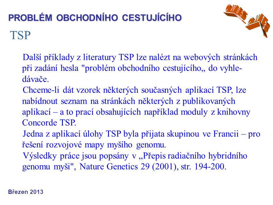 """TSP Březen 2013 PROBLÉM OBCHODNÍHO CESTUJÍCÍHO Další příklady z literatury TSP lze nalézt na webových stránkách při zadání hesla problém obchodního cestujícího"""" do vyhle- dávače."""