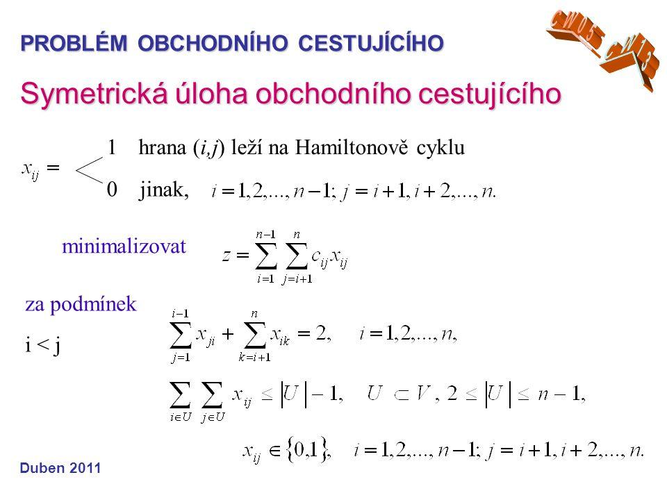 PROBLÉM OBCHODNÍHO CESTUJÍCÍHO Duben 2011 Symetrická úloha obchodního cestujícího 1 hrana (i,j) leží na Hamiltonově cyklu 0 jinak, minimalizovat za podmínek i < j