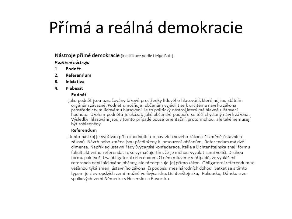 Přímá a reálná demokracie Nástroje přímé demokracie (klasifikace podle Helge Batt) Pozitivní nástroje 1.Podnět 2.Referendum 3.Iniciativa 4.Plebiscit Podnět - jako podnět jsou označovány takové prostředky lidového hlasování, které nejsou státním orgánům závazné.