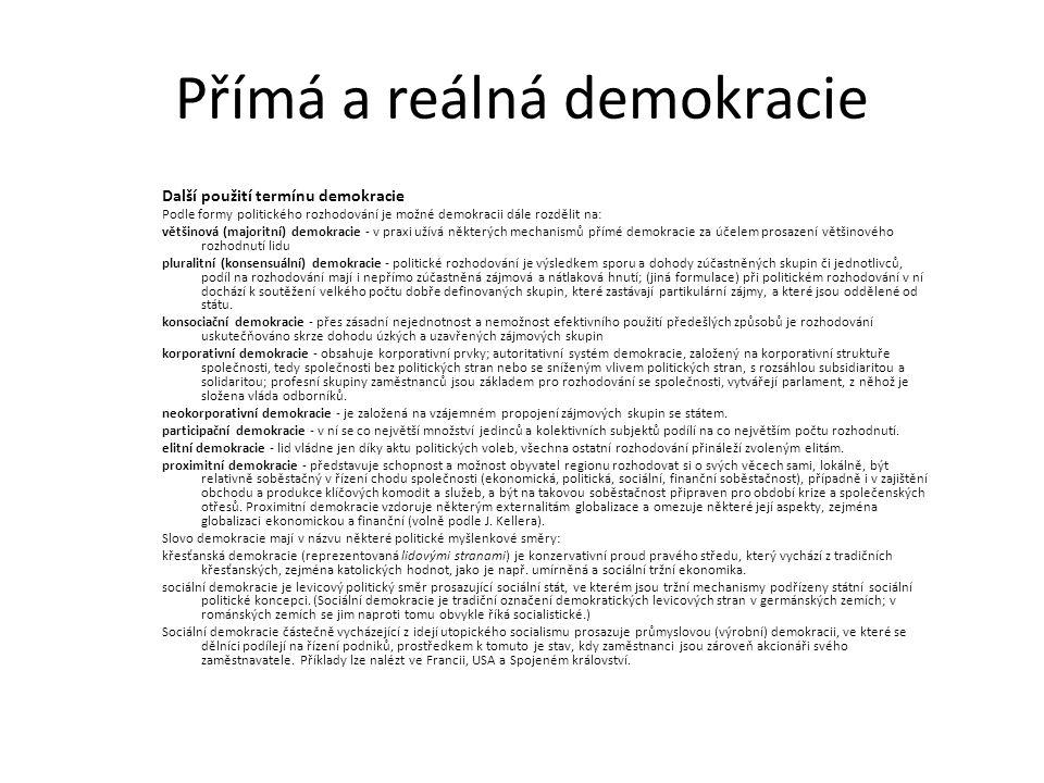 Přímá a reálná demokracie Další použití termínu demokracie Podle formy politického rozhodování je možné demokracii dále rozdělit na: většinová (majoritní) demokracie - v praxi užívá některých mechanismů přímé demokracie za účelem prosazení většinového rozhodnutí lidu pluralitní (konsensuální) demokracie - politické rozhodování je výsledkem sporu a dohody zúčastněných skupin či jednotlivců, podíl na rozhodování mají i nepřímo zúčastněná zájmová a nátlaková hnutí; (jiná formulace) při politickém rozhodování v ní dochází k soutěžení velkého počtu dobře definovaných skupin, které zastávají partikulární zájmy, a které jsou oddělené od státu.