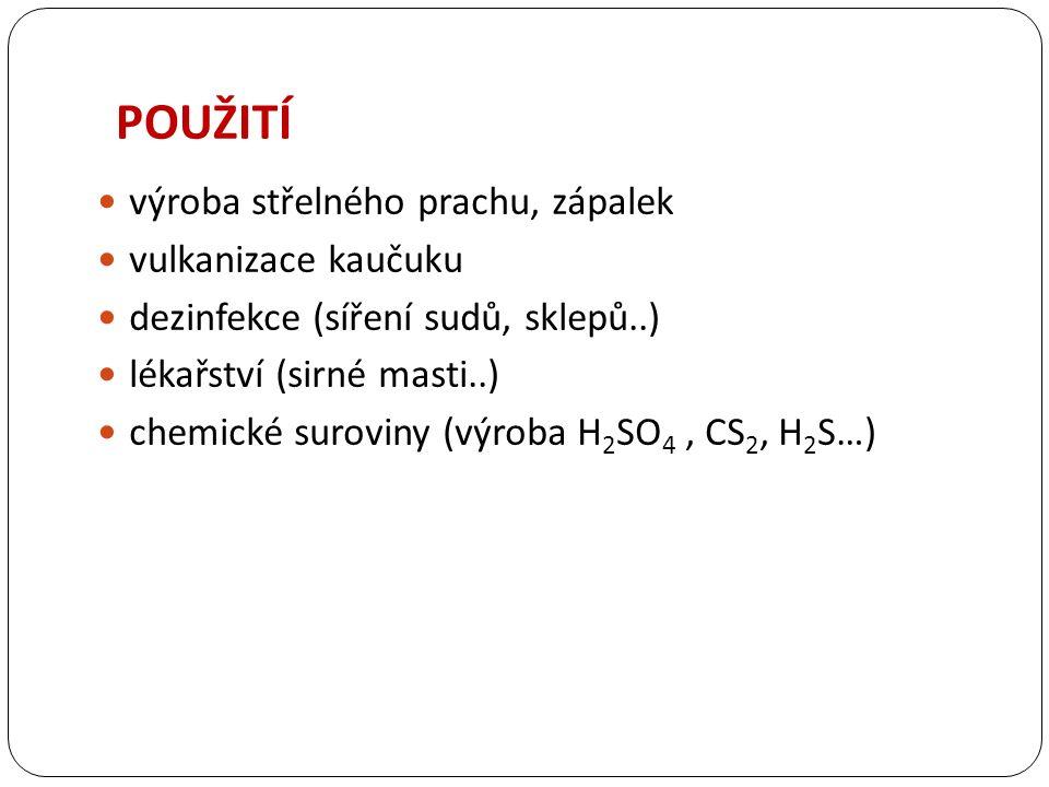 POUŽITÍ výroba střelného prachu, zápalek vulkanizace kaučuku dezinfekce (síření sudů, sklepů..) lékařství (sirné masti..) chemické suroviny (výroba H 2 SO 4, CS 2, H 2 S…)