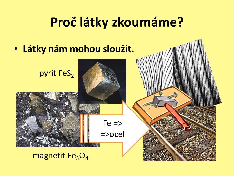Proč látky zkoumáme Látky nám mohou sloužit. magnetit Fe 3 O 4 pyrit FeS 2 Fe => =>ocel