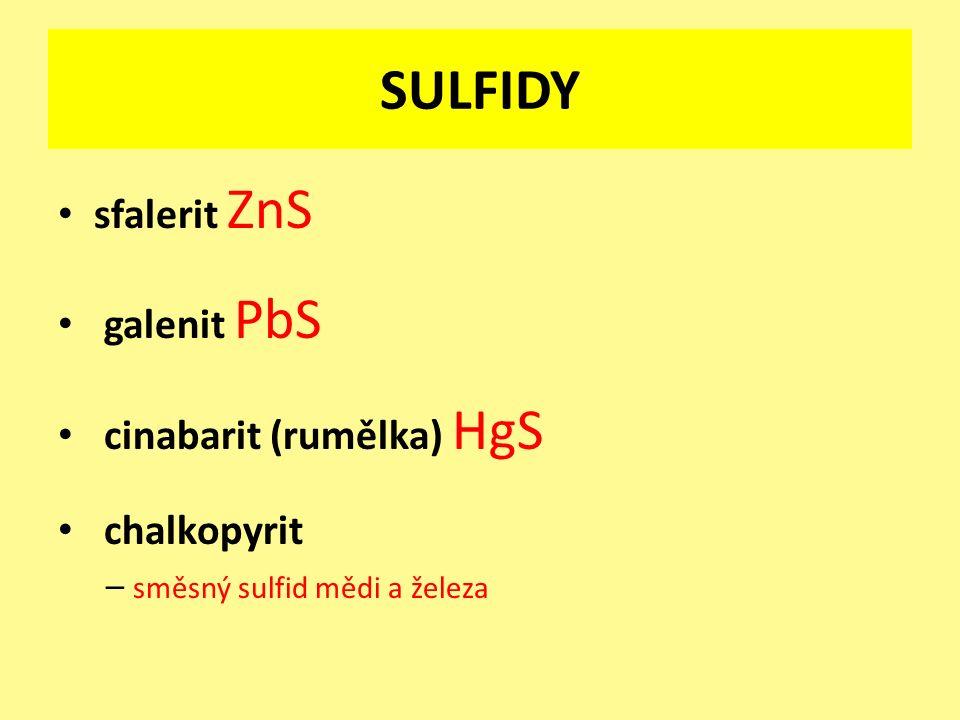 SULFIDY sfalerit ZnS galenit PbS cinabarit (rumělka) HgS chalkopyrit – směsný sulfid mědi a železa