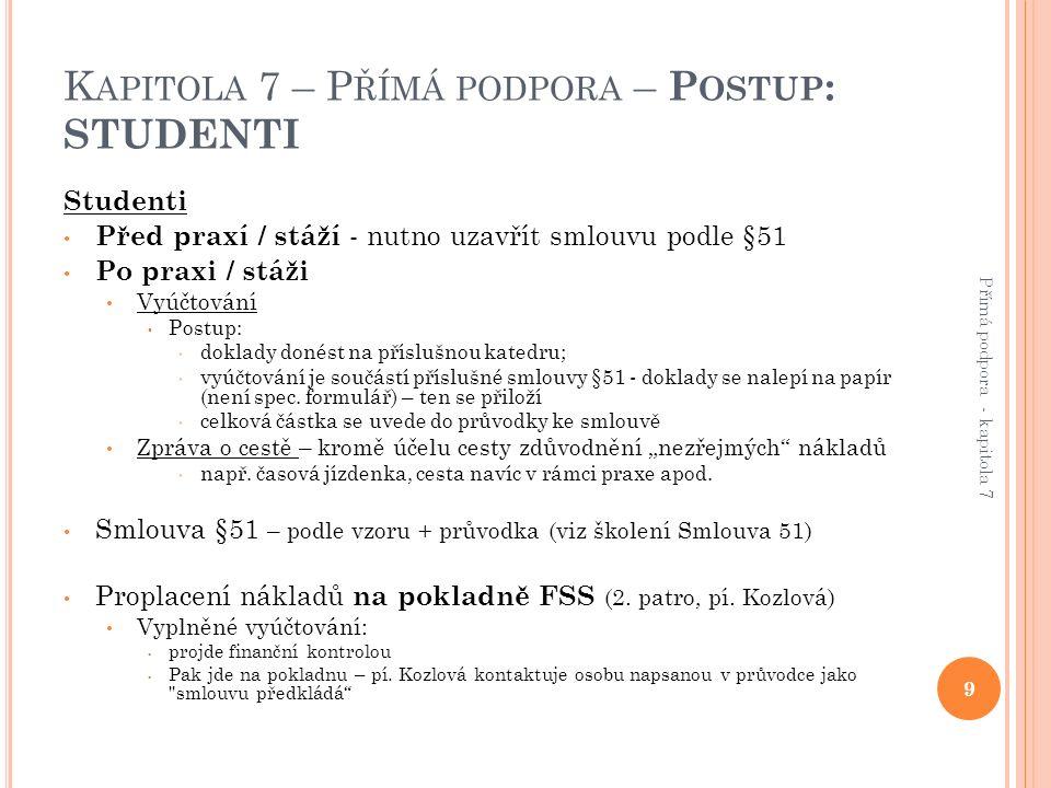 K APITOLA 7 – P ŘÍMÁ PODPORA – P OSTUP : STUDENTI Studenti Před praxí / stáží - nutno uzavřít smlouvu podle §51 Po praxi / stáži Vyúčtování Postup: doklady donést na příslušnou katedru; vyúčtování je součástí příslušné smlouvy §51 - doklady se nalepí na papír (není spec.