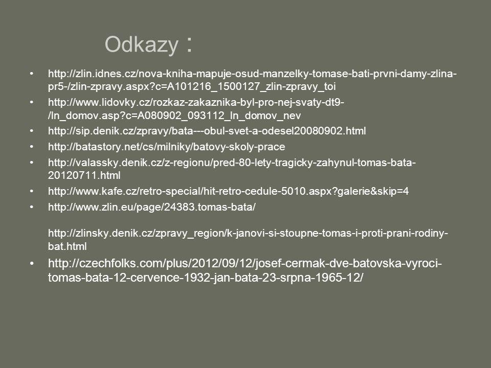 Odkazy : http://zlin.idnes.cz/nova-kniha-mapuje-osud-manzelky-tomase-bati-prvni-damy-zlina- pr5-/zlin-zpravy.aspx c=A101216_1500127_zlin-zpravy_toi http://www.lidovky.cz/rozkaz-zakaznika-byl-pro-nej-svaty-dt9- /ln_domov.asp c=A080902_093112_ln_domov_nev http://sip.denik.cz/zpravy/bata---obul-svet-a-odesel20080902.html http://batastory.net/cs/milniky/batovy-skoly-prace http://valassky.denik.cz/z-regionu/pred-80-lety-tragicky-zahynul-tomas-bata- 20120711.html http://www.kafe.cz/retro-special/hit-retro-cedule-5010.aspx galerie&skip=4 http://www.zlin.eu/page/24383.tomas-bata/ http://zlinsky.denik.cz/zpravy_region/k-janovi-si-stoupne-tomas-i-proti-prani-rodiny- bat.html http://czechfolks.com/plus/2012/09/12/josef-cermak-dve-batovska-vyroci- tomas-bata-12-cervence-1932-jan-bata-23-srpna-1965-12/