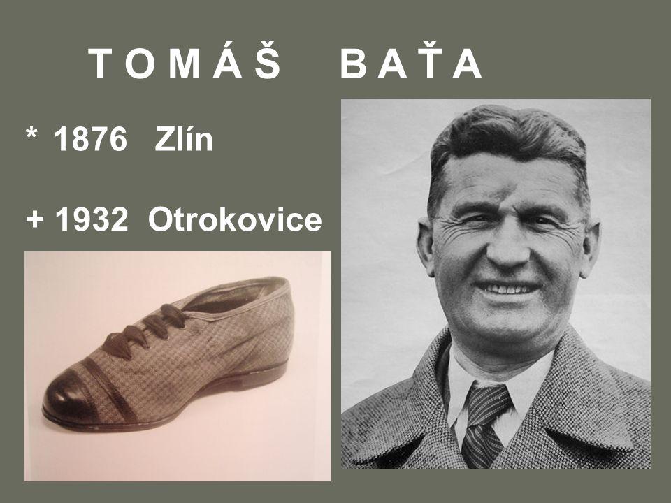 T O M Á Š B A Ť A * 1876 Zlín + 1932 Otrokovice