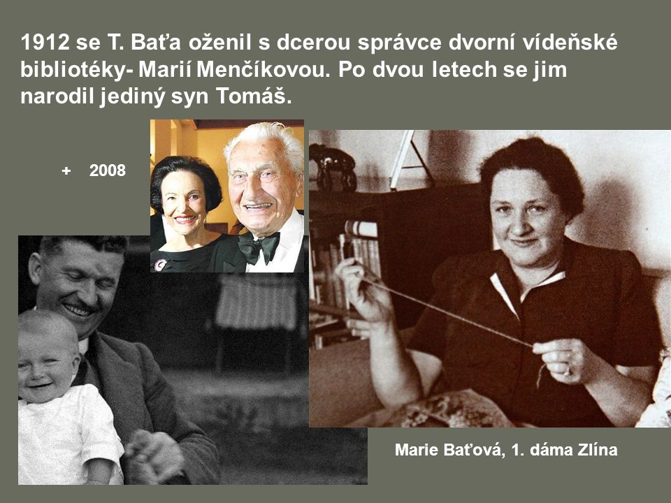 1912 se T. Baťa oženil s dcerou správce dvorní vídeňské bibliotéky- Marií Menčíkovou. Po dvou letech se jim narodil jediný syn Tomáš. Marie Baťová, 1.