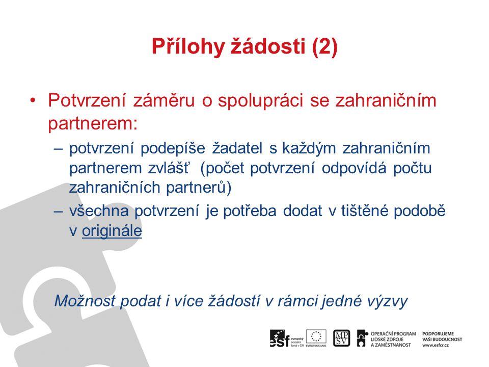 Přílohy žádosti (2) Potvrzení záměru o spolupráci se zahraničním partnerem: –potvrzení podepíše žadatel s každým zahraničním partnerem zvlášť (počet potvrzení odpovídá počtu zahraničních partnerů) –všechna potvrzení je potřeba dodat v tištěné podobě v originále Možnost podat i více žádostí v rámci jedné výzvy