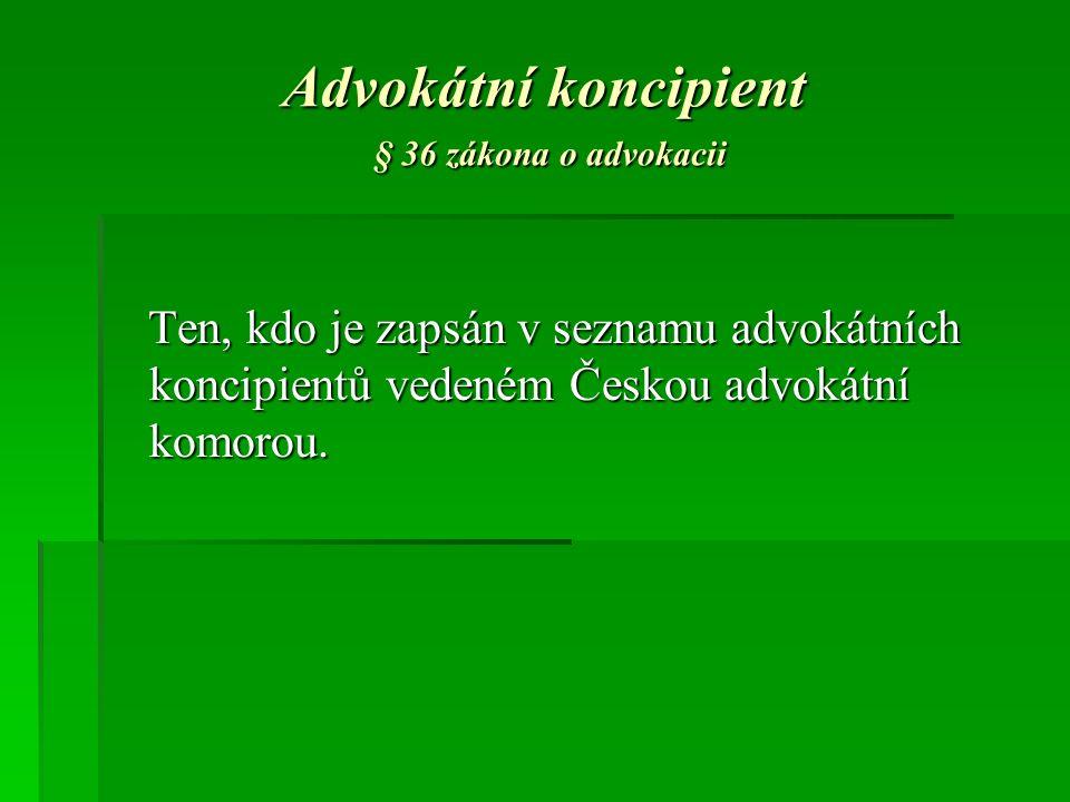 Advokátní koncipient § 36 zákona o advokacii Ten, kdo je zapsán v seznamu advokátních koncipientů vedeném Českou advokátní komorou.