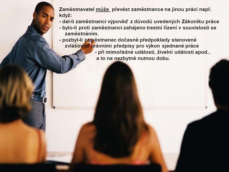 Zaměstnavatel může převést zaměstnance na jinou práci např. když: - dal-li zaměstnanci výpověď z důvodů uvedených Zákoníku práce - bylo-li proti zaměs