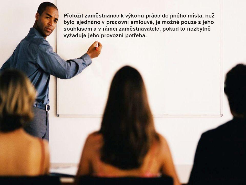 Přeložit zaměstnance k výkonu práce do jiného místa, než bylo sjednáno v pracovní smlouvě, je možné pouze s jeho souhlasem a v rámci zaměstnavatele, pokud to nezbytně vyžaduje jeho provozní potřeba.