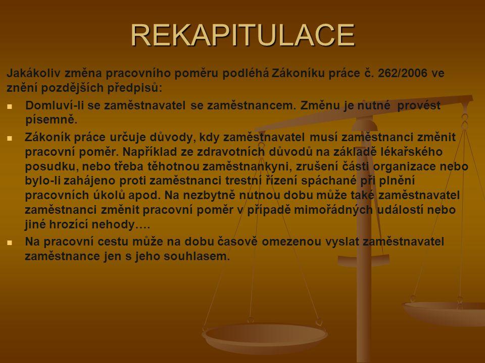 REKAPITULACE Jakákoliv změna pracovního poměru podléhá Zákoníku práce č. 262/2006 ve znění pozdějších předpisů: Domluví-li se zaměstnavatel se zaměstn