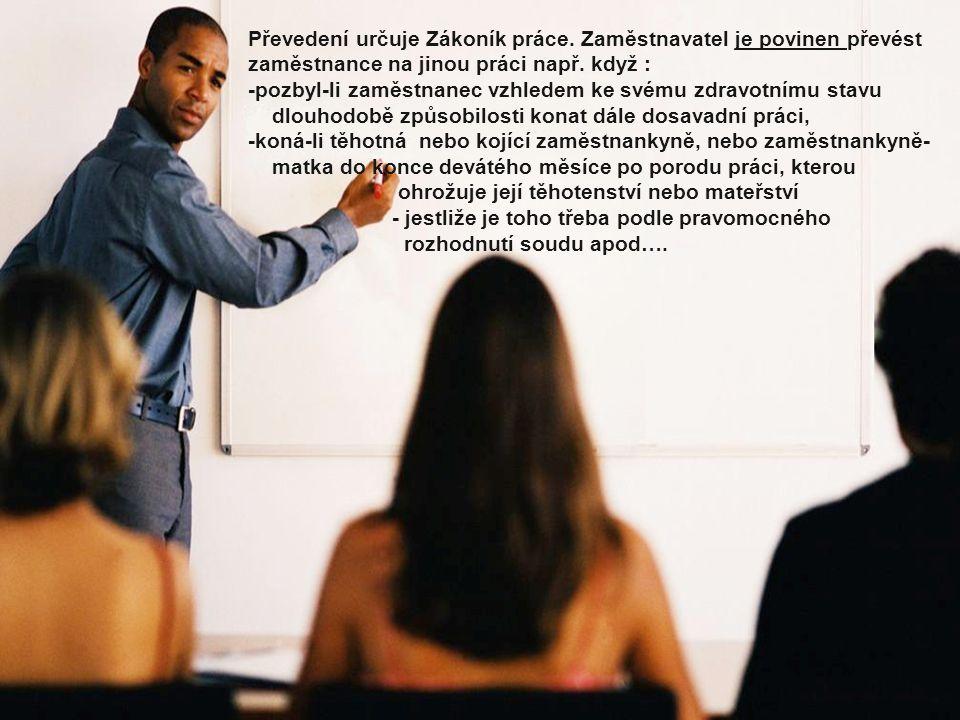 Převedení určuje Zákoník práce. Zaměstnavatel je povinen převést zaměstnance na jinou práci např. když : -pozbyl-li zaměstnanec vzhledem ke svému zdra