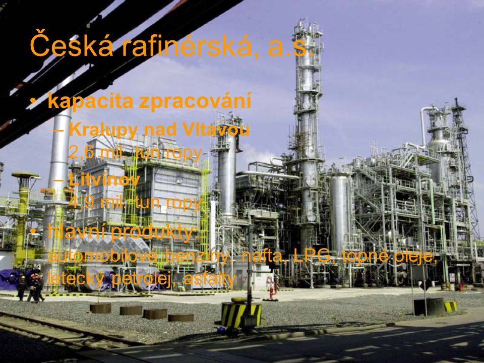 Česká rafinérská, a.s. kapacita zpracování –Kralupy nad Vltavou 2,6 mil. tun ropy –Litvínov 4,9 mil. tun ropy hlavní produkty: automobilové benzíny, n