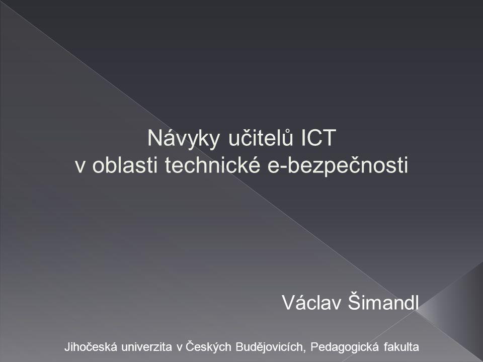 Návyky učitelů ICT v oblasti technické e-bezpečnosti Václav Šimandl Jihočeská univerzita v Českých Budějovicích, Pedagogická fakulta